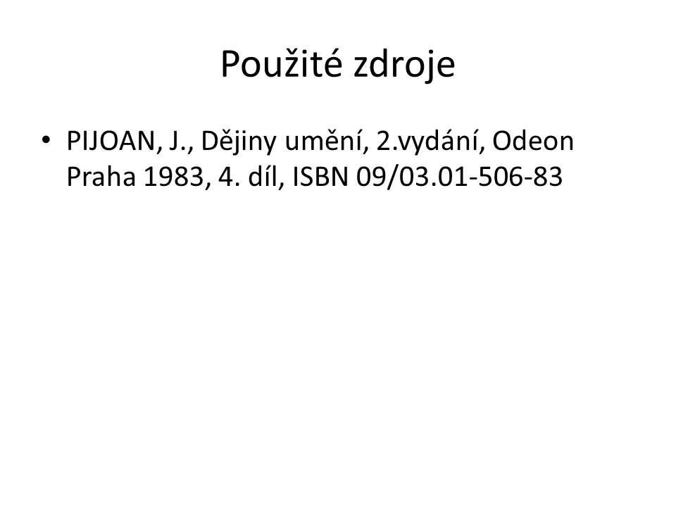 Použité zdroje PIJOAN, J., Dějiny umění, 2.vydání, Odeon Praha 1983, 4. díl, ISBN 09/03.01-506-83