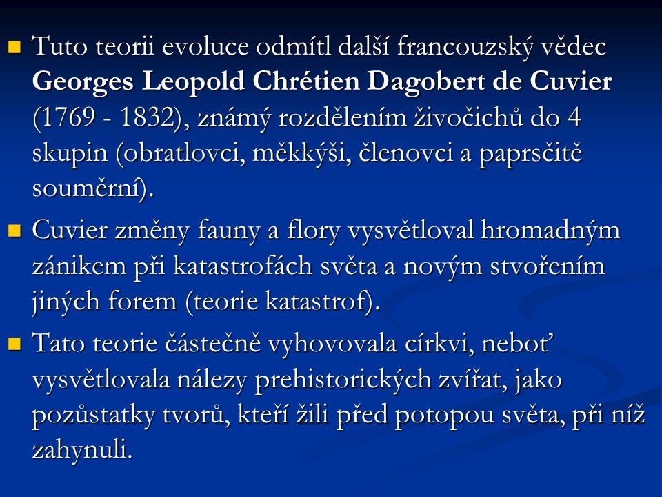 Tuto teorii evoluce odmítl další francouzský vědec Georges Leopold Chrétien Dagobert de Cuvier (1769 - 1832), známý rozdělením živočichů do 4 skupin (obratlovci, měkkýši, členovci a paprsčitě souměrní).