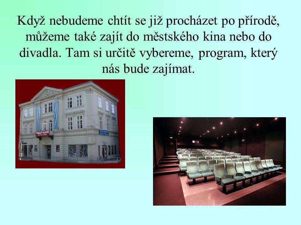 Když nebudeme chtít se již procházet po přírodě, můžeme také zajít do městského kina nebo do divadla.