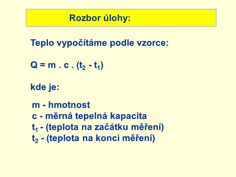 Rozbor úlohy: Teplo vypočítáme podle vzorce: Q = m . c . (t2 - t1) kde je: m - hmotnost. c - měrná tepelná kapacita.
