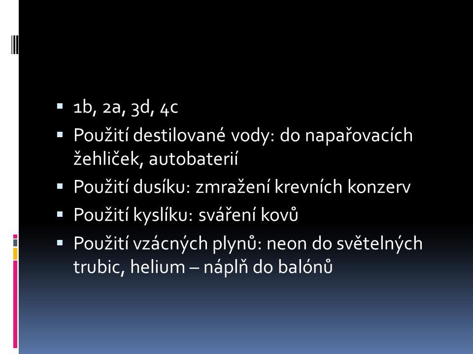 1b, 2a, 3d, 4c Použití destilované vody: do napařovacích žehliček, autobaterií. Použití dusíku: zmražení krevních konzerv.