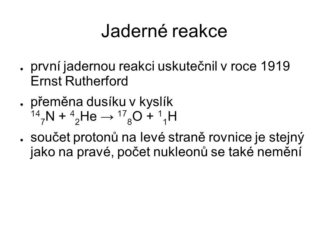 Jaderné reakce první jadernou reakci uskutečnil v roce 1919 Ernst Rutherford. přeměna dusíku v kyslík 147N + 42He → 178O + 11H.