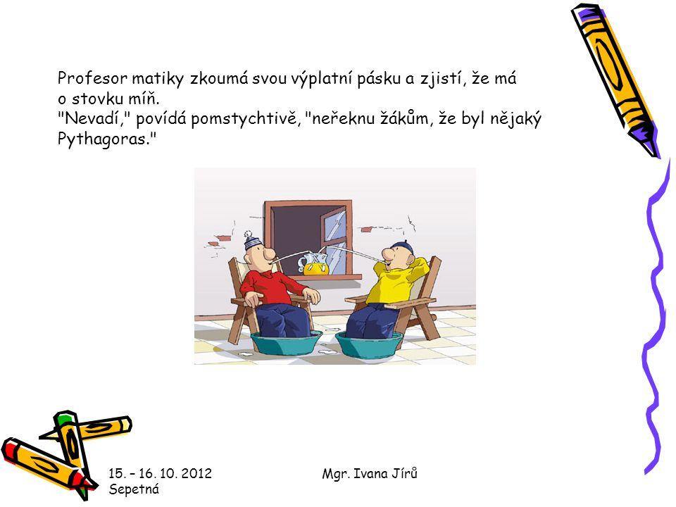 Profesor matiky zkoumá svou výplatní pásku a zjistí, že má o stovku míň. Nevadí, povídá pomstychtivě, neřeknu žákům, že byl nějaký Pythagoras.