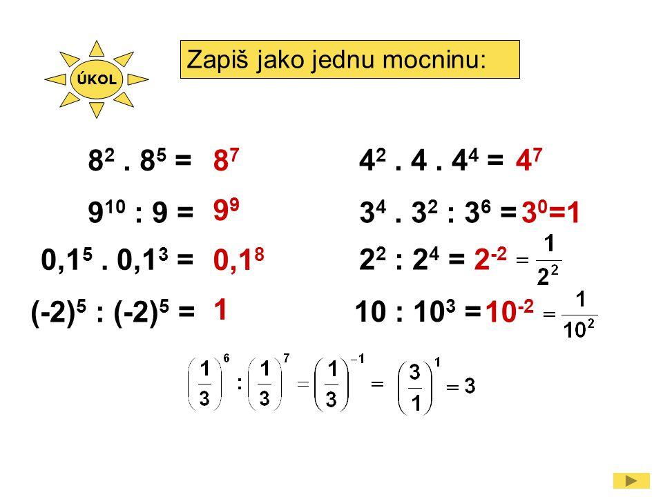 ÚKOL Zapiš jako jednu mocninu: 82 . 85 = 87. 99. 0,18. 1. 42 . 4 . 44 = 47. 910 : 9 = 34 . 32 : 36 =