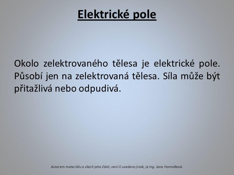 Elektrické pole Okolo zelektrovaného tělesa je elektrické pole. Působí jen na zelektrovaná tělesa. Síla může být přitažlivá nebo odpudivá.