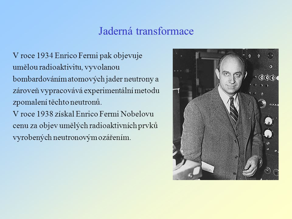 Jaderná transformace V roce 1934 Enrico Fermi pak objevuje