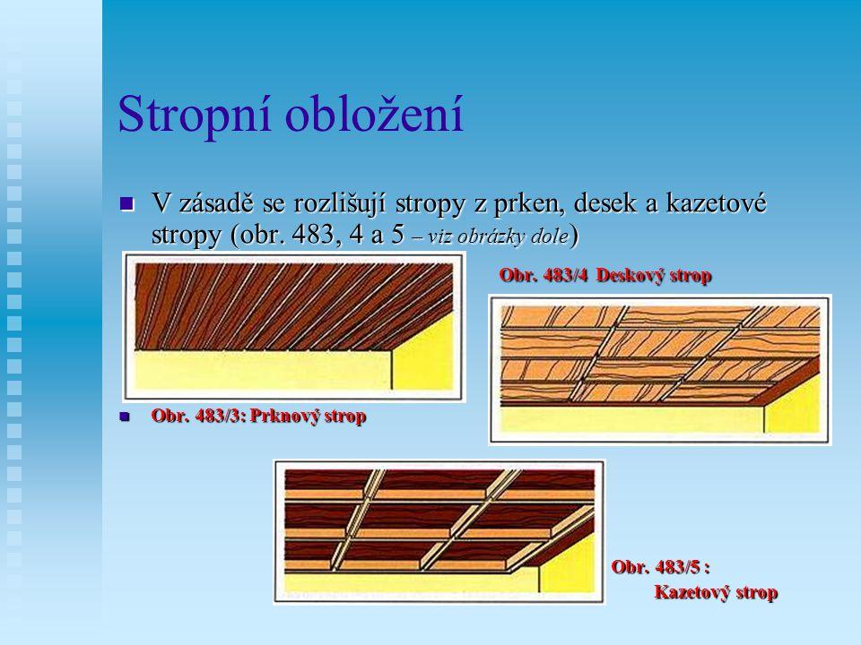Stropní obložení V zásadě se rozlišují stropy z prken, desek a kazetové stropy (obr. 483, 4 a 5 – viz obrázky dole)
