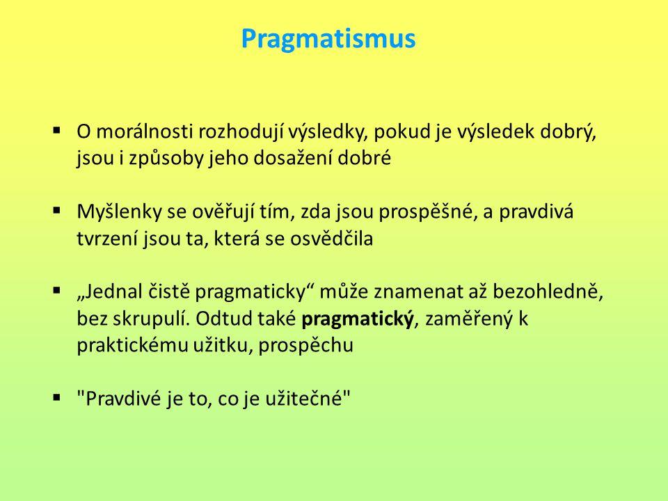 Pragmatismus O morálnosti rozhodují výsledky, pokud je výsledek dobrý, jsou i způsoby jeho dosažení dobré.