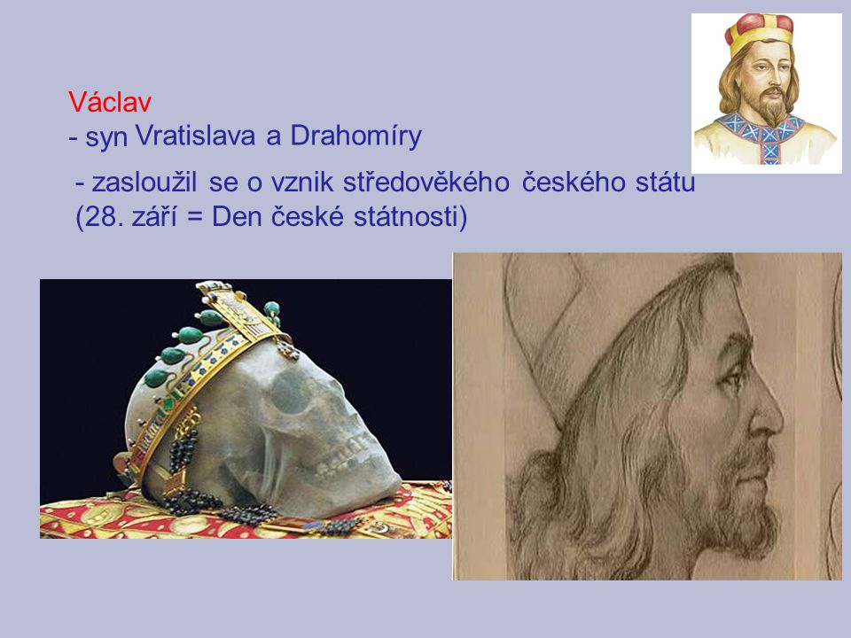 Václav - syn. Vratislava a Drahomíry. - zasloužil se o vznik středověkého českého státu.