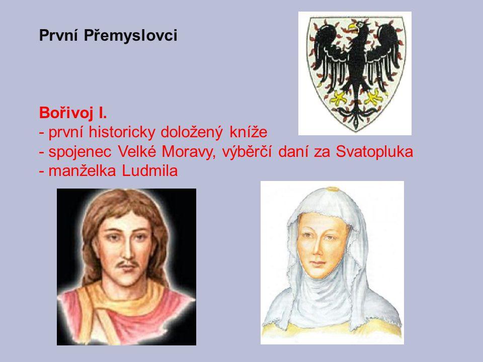 První Přemyslovci Bořivoj I. - první historicky doložený kníže. - spojenec Velké Moravy, výběrčí daní za Svatopluka.
