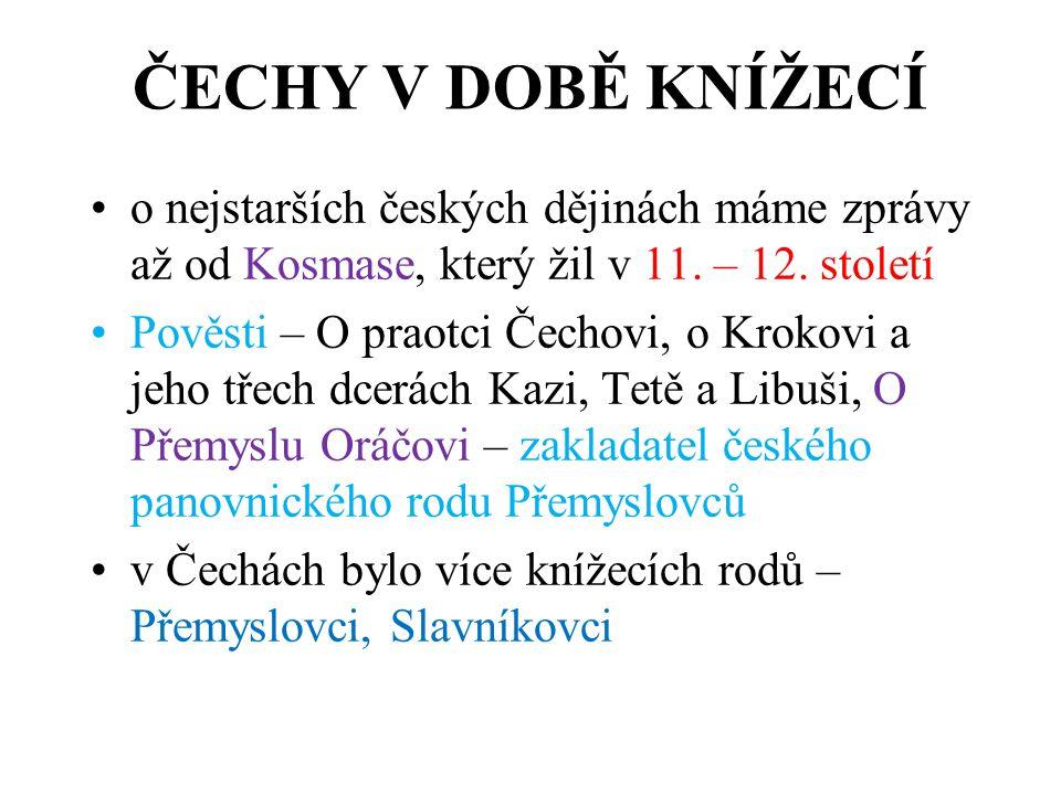 ČECHY V DOBĚ KNÍŽECÍ o nejstarších českých dějinách máme zprávy až od Kosmase, který žil v 11. – 12. století.