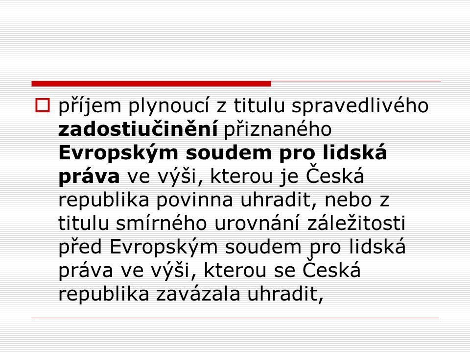 příjem plynoucí z titulu spravedlivého zadostiučinění přiznaného Evropským soudem pro lidská práva ve výši, kterou je Česká republika povinna uhradit, nebo z titulu smírného urovnání záležitosti před Evropským soudem pro lidská práva ve výši, kterou se Česká republika zavázala uhradit,