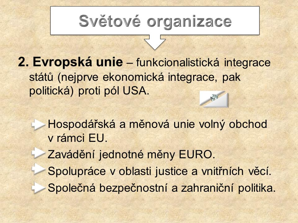 Světové organizace 2. Evropská unie – funkcionalistická integrace států (nejprve ekonomická integrace, pak politická) proti pól USA.
