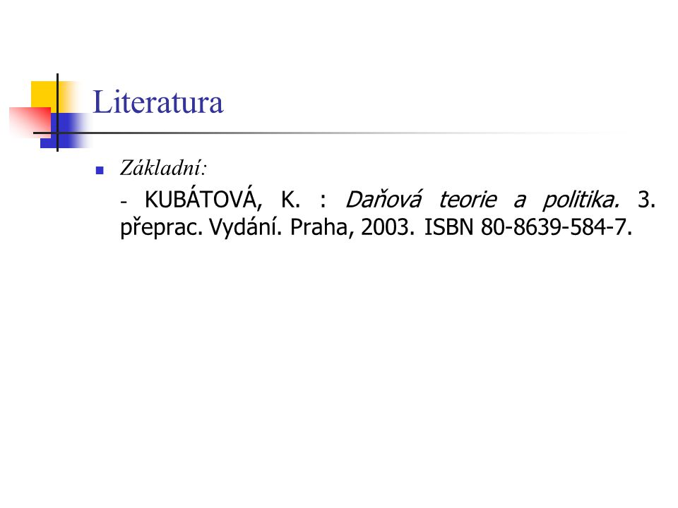 Literatura Základní: - KUBÁTOVÁ, K. : Daňová teorie a politika.