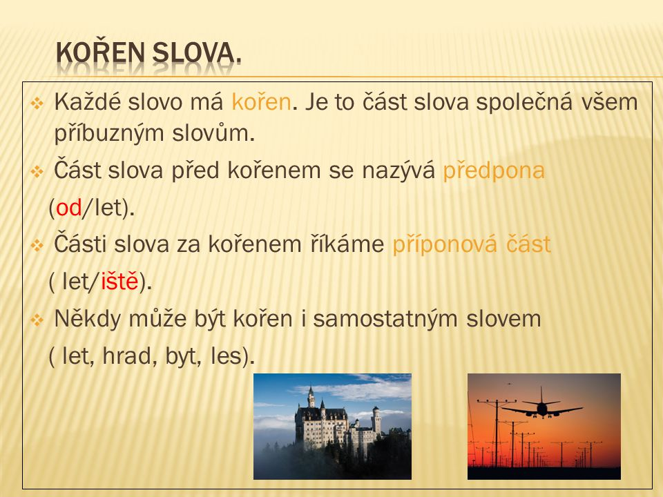 KOŘEN SLOVA. Každé slovo má kořen. Je to část slova společná všem příbuzným slovům. Část slova před kořenem se nazývá předpona.