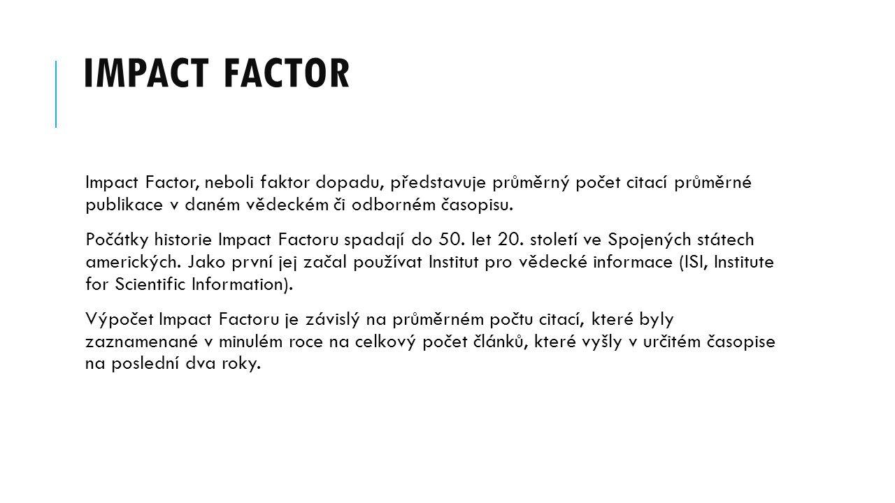 Impact Factor Impact Factor, neboli faktor dopadu, představuje průměrný počet citací průměrné publikace v daném vědeckém či odborném časopisu.