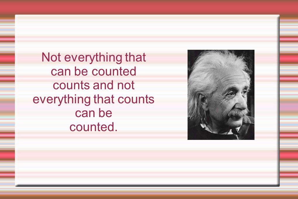 Not everything that can be counted counts and not everything that counts can be counted.