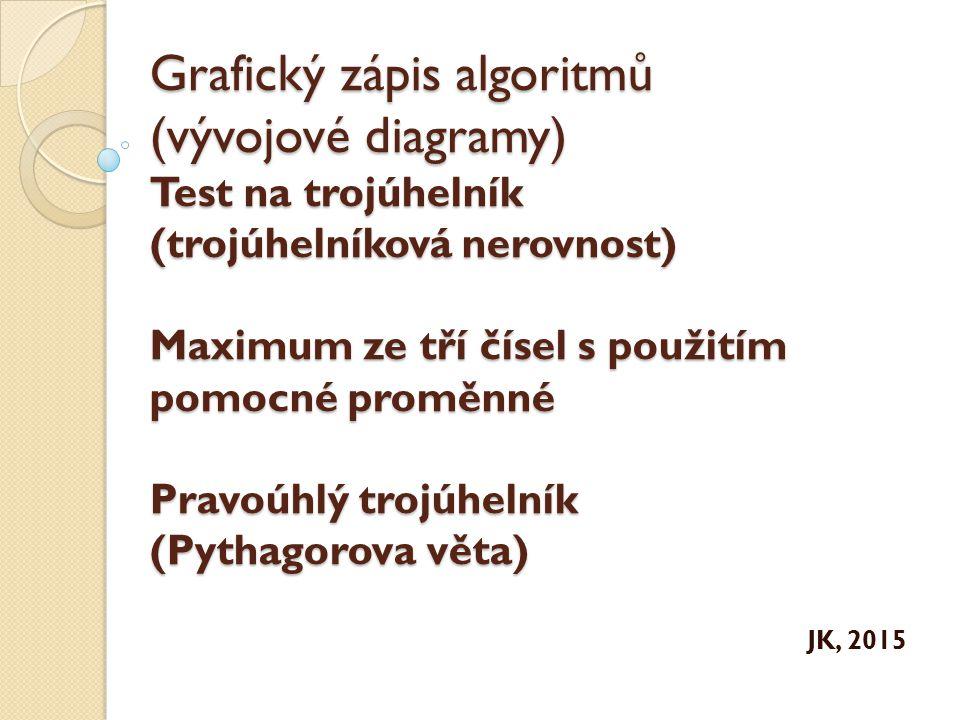 Grafický zápis algoritmů (vývojové diagramy) Test na trojúhelník (trojúhelníková nerovnost) Maximum ze tří čísel s použitím pomocné proměnné Pravoúhlý trojúhelník (Pythagorova věta)