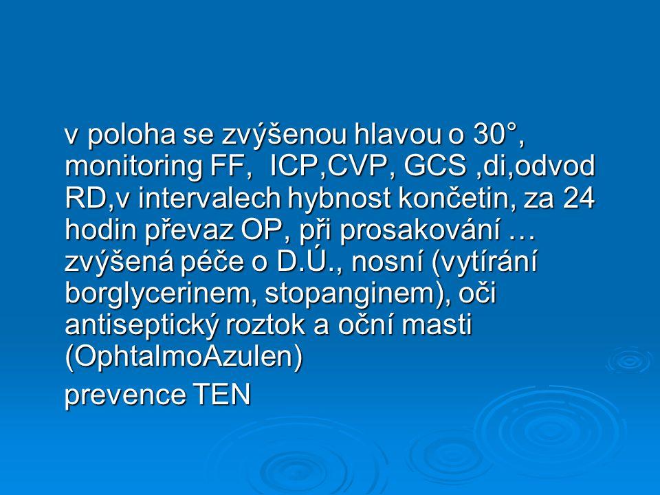 v poloha se zvýšenou hlavou o 30°, monitoring FF, ICP,CVP, GCS ,di,odvod RD,v intervalech hybnost končetin, za 24 hodin převaz OP, při prosakování … zvýšená péče o D.Ú., nosní (vytírání borglycerinem, stopanginem), oči antiseptický roztok a oční masti (OphtalmoAzulen)