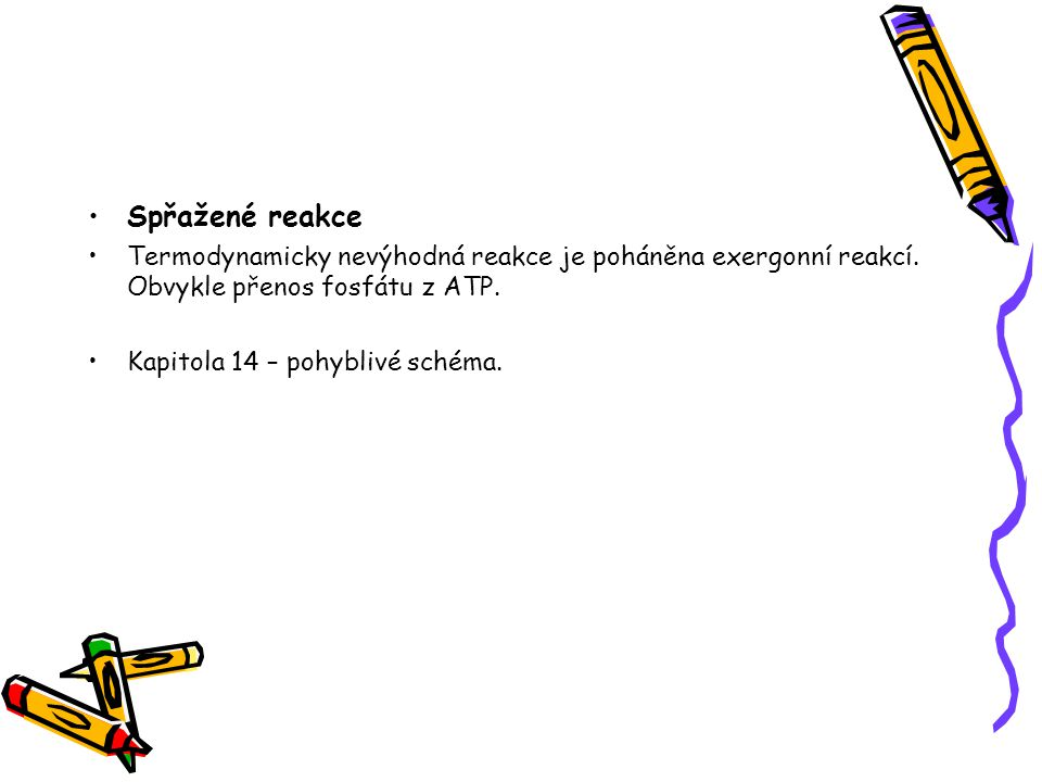 Spřažené reakce Termodynamicky nevýhodná reakce je poháněna exergonní reakcí. Obvykle přenos fosfátu z ATP.