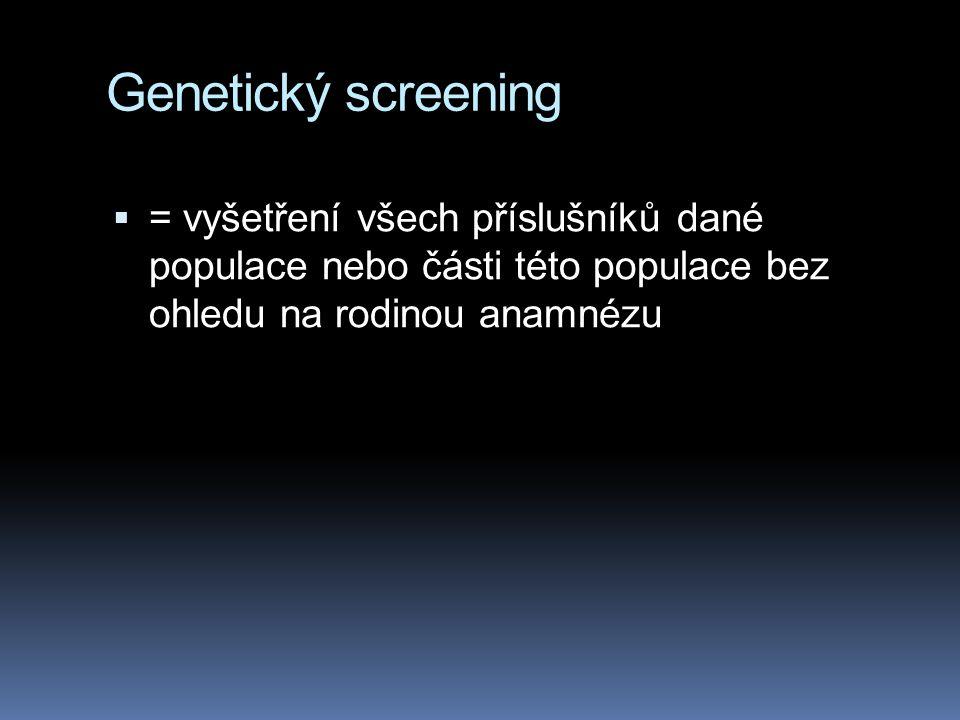 Genetický screening = vyšetření všech příslušníků dané populace nebo části této populace bez ohledu na rodinou anamnézu.
