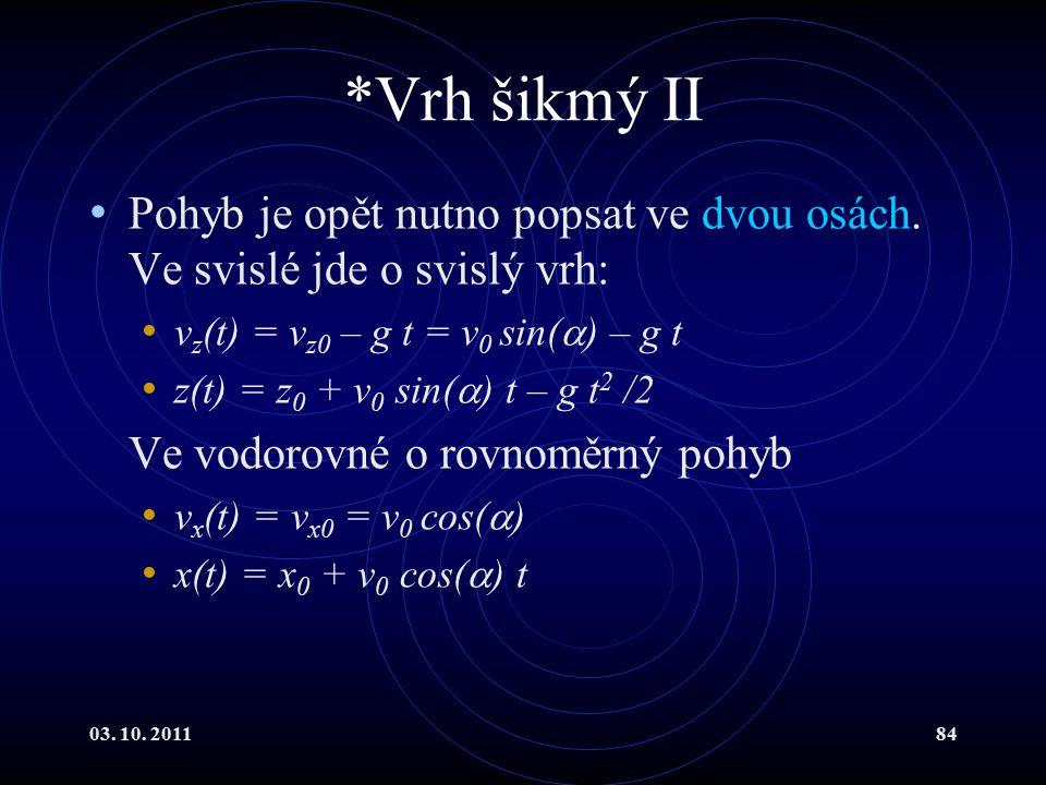 *Vrh šikmý II Pohyb je opět nutno popsat ve dvou osách. Ve svislé jde o svislý vrh: vz(t) = vz0 – g t = v0 sin() – g t.