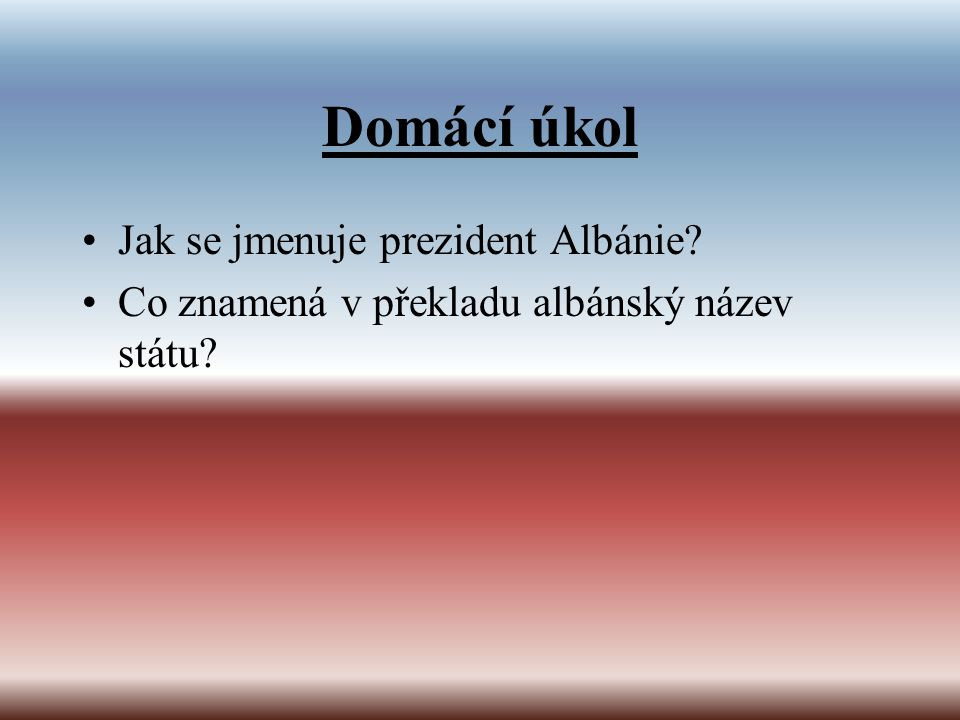 Domácí úkol Jak se jmenuje prezident Albánie
