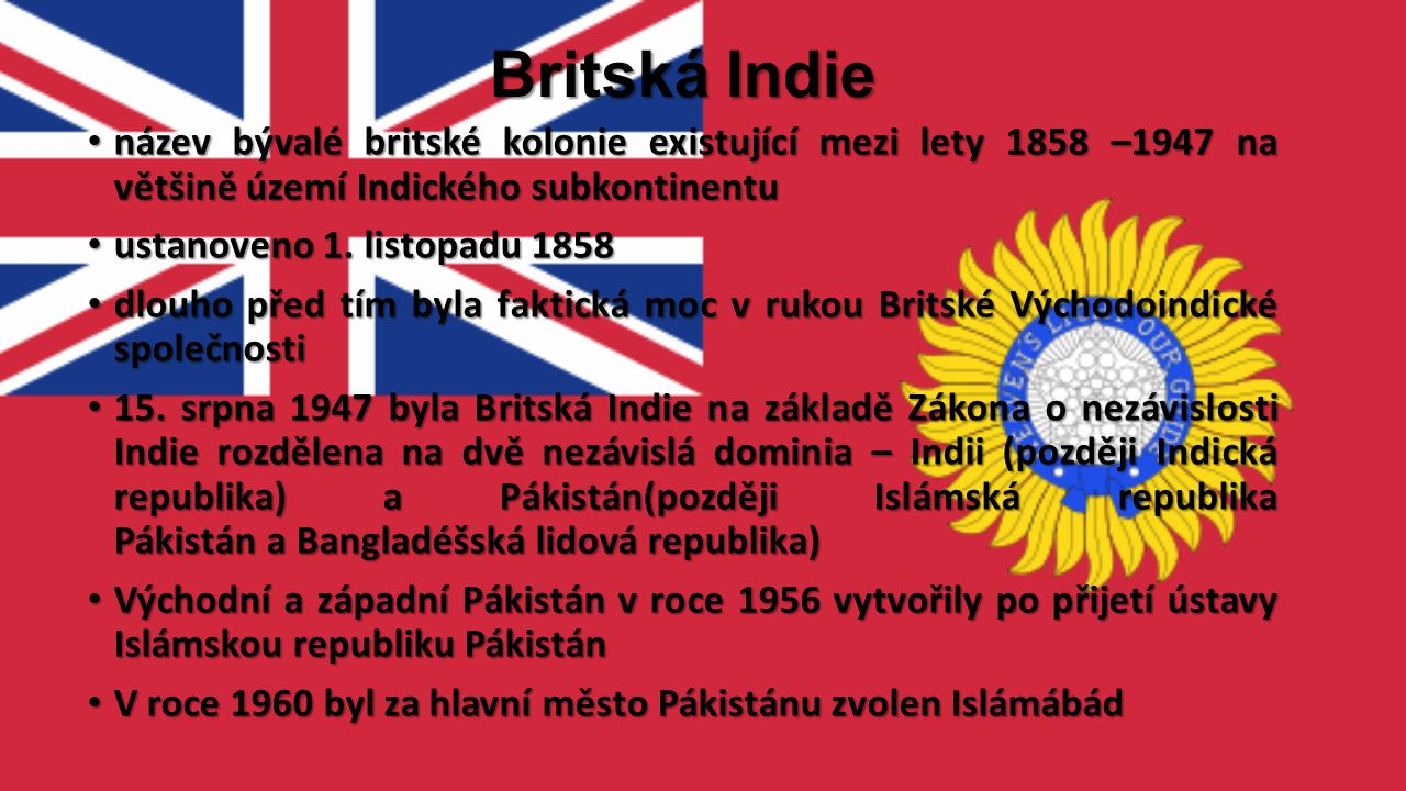 Britská Indie název bývalé britské kolonie existující mezi lety 1858 –1947 na většině území Indického subkontinentu.