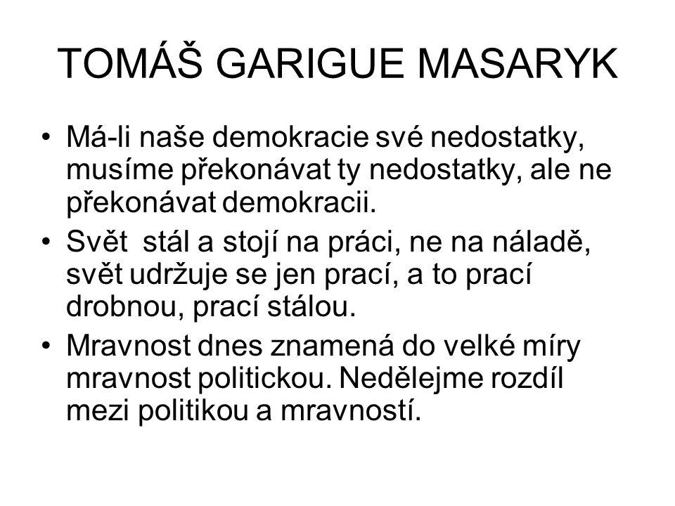 TOMÁŠ GARIGUE MASARYK Má-li naše demokracie své nedostatky, musíme překonávat ty nedostatky, ale ne překonávat demokracii.
