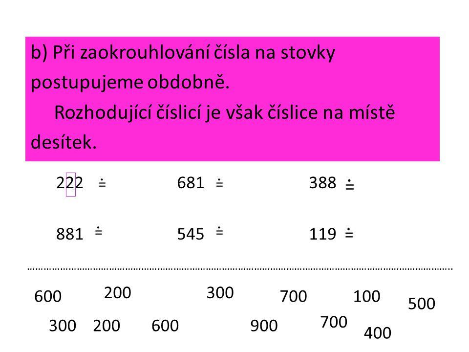 b) Při zaokrouhlování čísla na stovky postupujeme obdobně