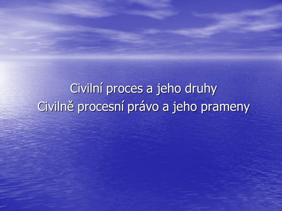 Civilní proces a jeho druhy Civilně procesní právo a jeho prameny