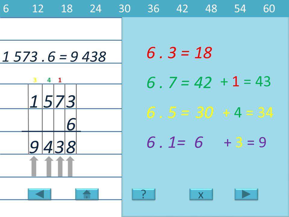 6 12 18 24 30 36 42 48 54 60 6 . 3 = 18. 1 573 . 6 = 9 438. 6 . 7 = 42. + 1 = 43. 3. 4. 1.