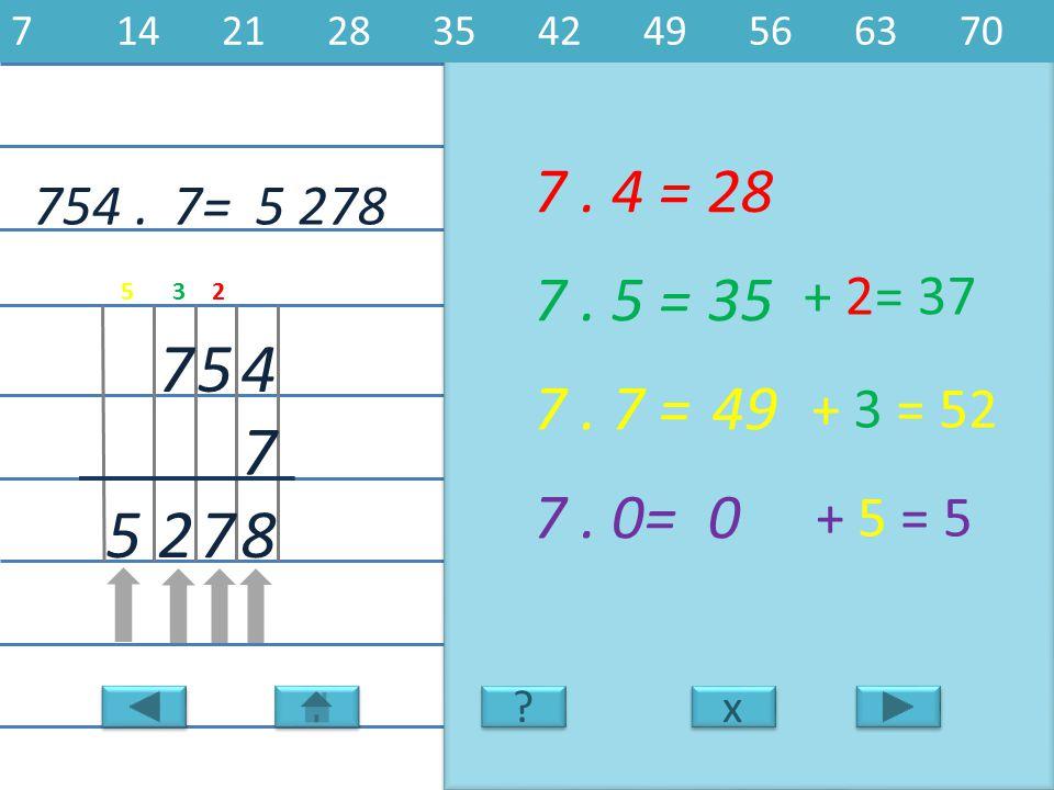 7 14 21 28 35 42 49 56 63 70 7 . 4 = 28. 754 . 7= 5 278. 7 . 5 = 35. + 2= 37. 5. 3. 2. 7.