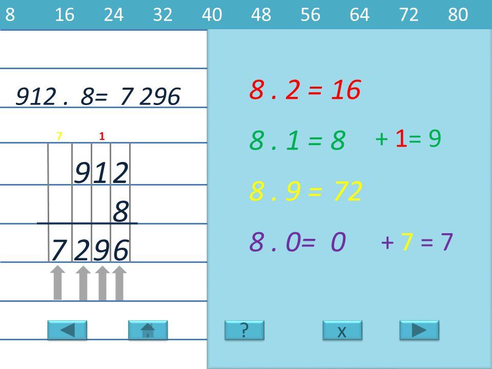 8 16 24 32 40 48 56 64 72 80 8 . 2 = 16. 912 . 8= 7 296. 8 . 1 = 8. + 1= 9. 7. 1. 9. 1. 2.