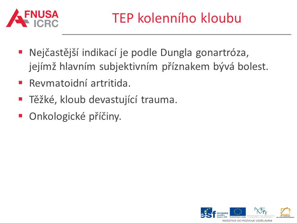 TEP kolenního kloubu Nejčastější indikací je podle Dungla gonartróza, jejímž hlavním subjektivním příznakem bývá bolest.