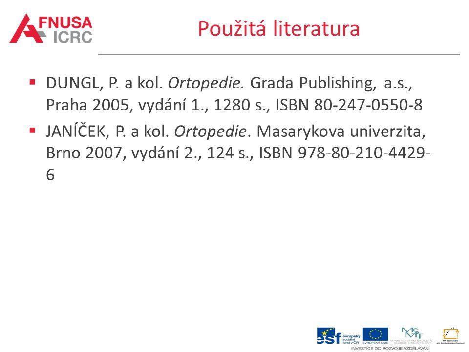 Použitá literatura DUNGL, P. a kol. Ortopedie. Grada Publishing, a.s., Praha 2005, vydání 1., 1280 s., ISBN 80-247-0550-8.
