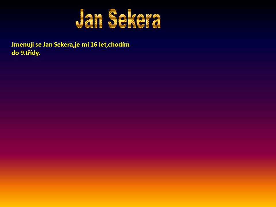 Jan Sekera Jmenuji se Jan Sekera,je mi 16 let,chodím do 9.třídy.