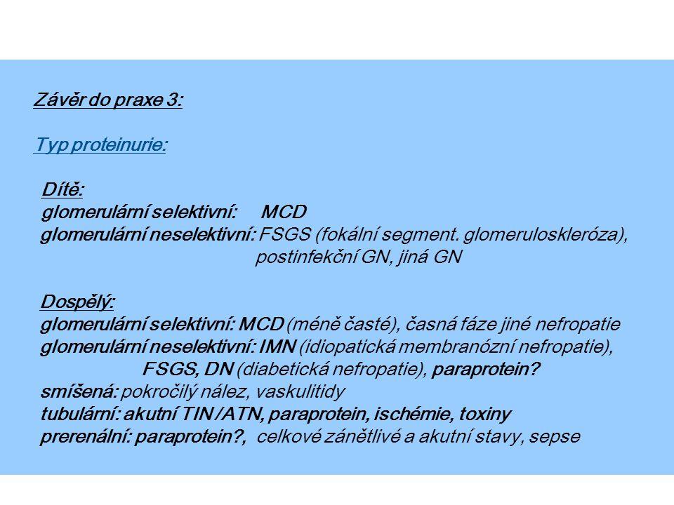 Závěr do praxe 3: Typ proteinurie: Dítě: glomerulární selektivní: MCD. glomerulární neselektivní: FSGS (fokální segment. glomeruloskleróza),