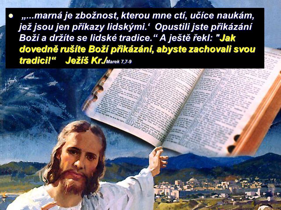"""""""...marná je zbožnost, kterou mne ctí, učíce naukám, jež jsou jen příkazy lidskými.' Opustili jste přikázání Boží a držíte se lidské tradice. A ještě řekl: Jak dovedně rušíte Boží přikázání, abyste zachovali svou tradici! Ježíš Kr./Marek 7,7-9"""