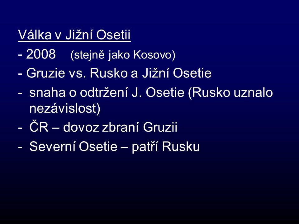 Válka v Jižní Osetii - 2008 (stejně jako Kosovo) - Gruzie vs. Rusko a Jižní Osetie. snaha o odtržení J. Osetie (Rusko uznalo nezávislost)