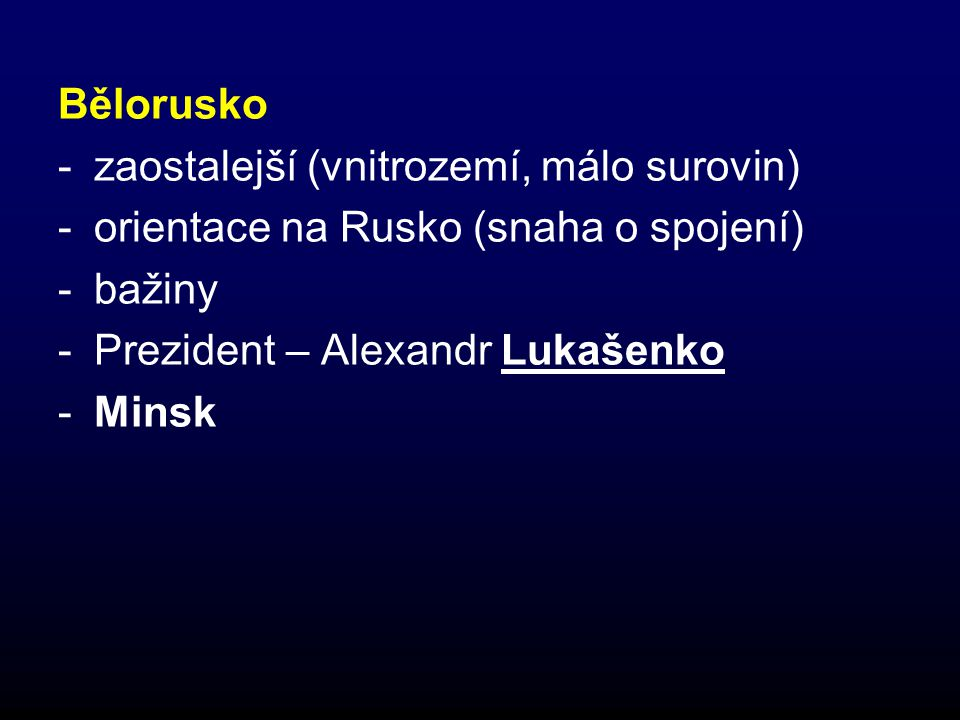 Bělorusko zaostalejší (vnitrozemí, málo surovin) orientace na Rusko (snaha o spojení) bažiny. Prezident – Alexandr Lukašenko.