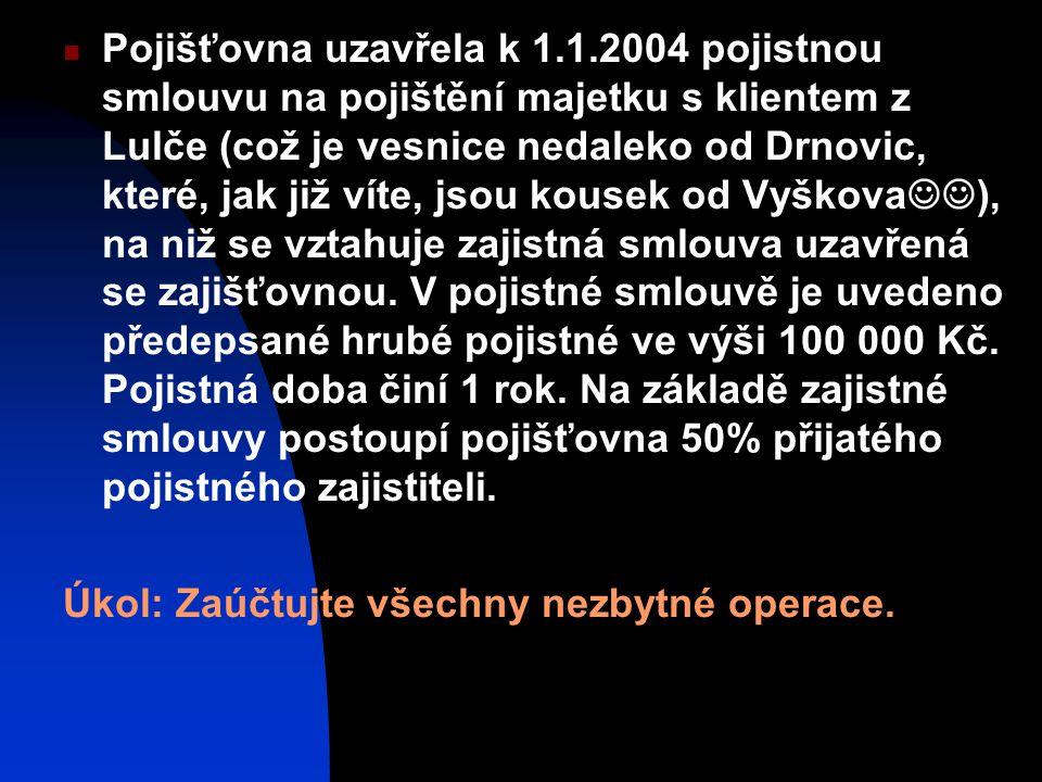 Pojišťovna uzavřela k 1.1.2004 pojistnou smlouvu na pojištění majetku s klientem z Lulče (což je vesnice nedaleko od Drnovic, které, jak již víte, jsou kousek od Vyškova), na niž se vztahuje zajistná smlouva uzavřená se zajišťovnou. V pojistné smlouvě je uvedeno předepsané hrubé pojistné ve výši 100 000 Kč. Pojistná doba činí 1 rok. Na základě zajistné smlouvy postoupí pojišťovna 50% přijatého pojistného zajistiteli.