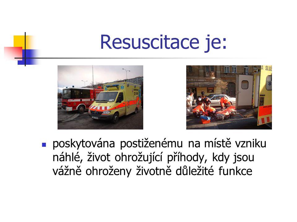 Resuscitace je: poskytována postiženému na místě vzniku náhlé, život ohrožující příhody, kdy jsou vážně ohroženy životně důležité funkce.