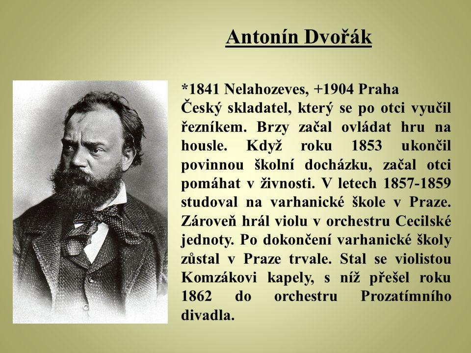 Antonín Dvořák *1841 Nelahozeves, +1904 Praha