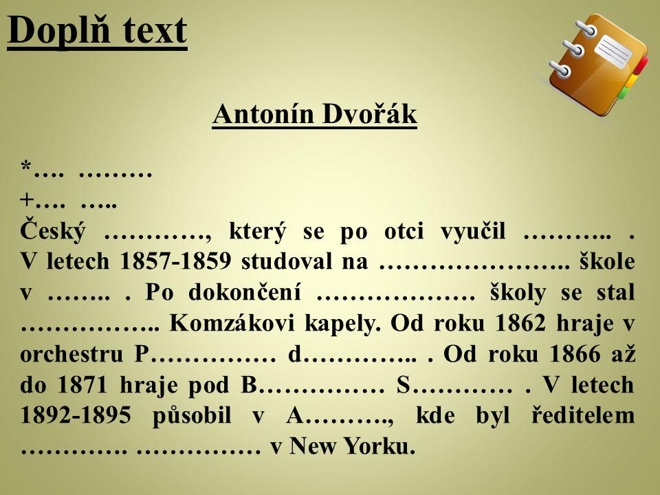 Doplň text Antonín Dvořák *…. ……… +…. …..