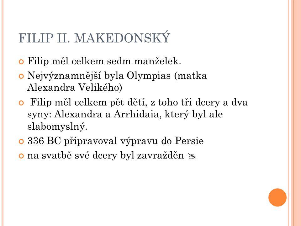 FILIP II. MAKEDONSKÝ Filip měl celkem sedm manželek.