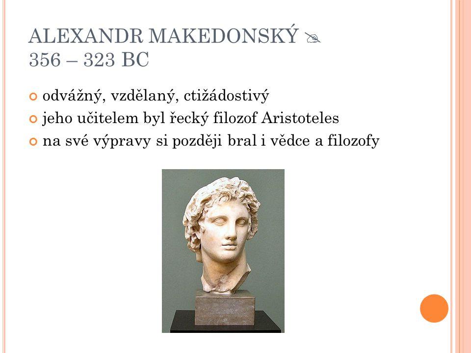 ALEXANDR MAKEDONSKÝ  356 – 323 BC
