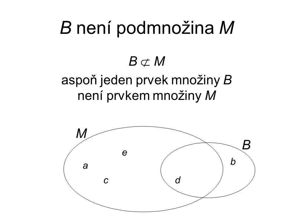 aspoň jeden prvek množiny B není prvkem množiny M