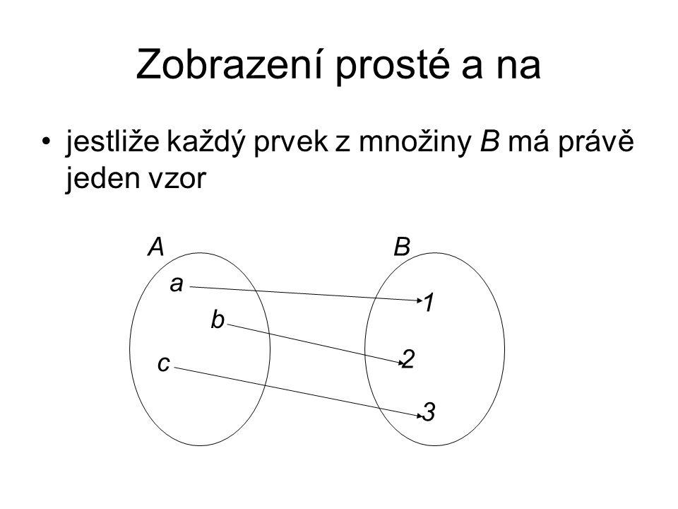 Zobrazení prosté a na jestliže každý prvek z množiny B má právě jeden vzor A B a b c 2 3 1