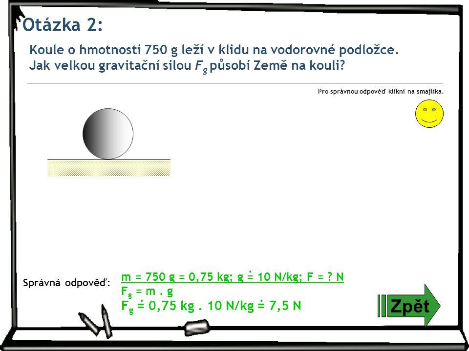 Otázka 2: Koule o hmotnosti 750 g leží v klidu na vodorovné podložce. Jak velkou gravitační silou Fg působí Země na kouli